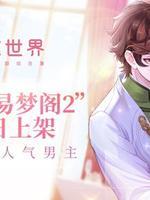 《恋世界》攻略超人气男主 花开易梦阁2今日上架